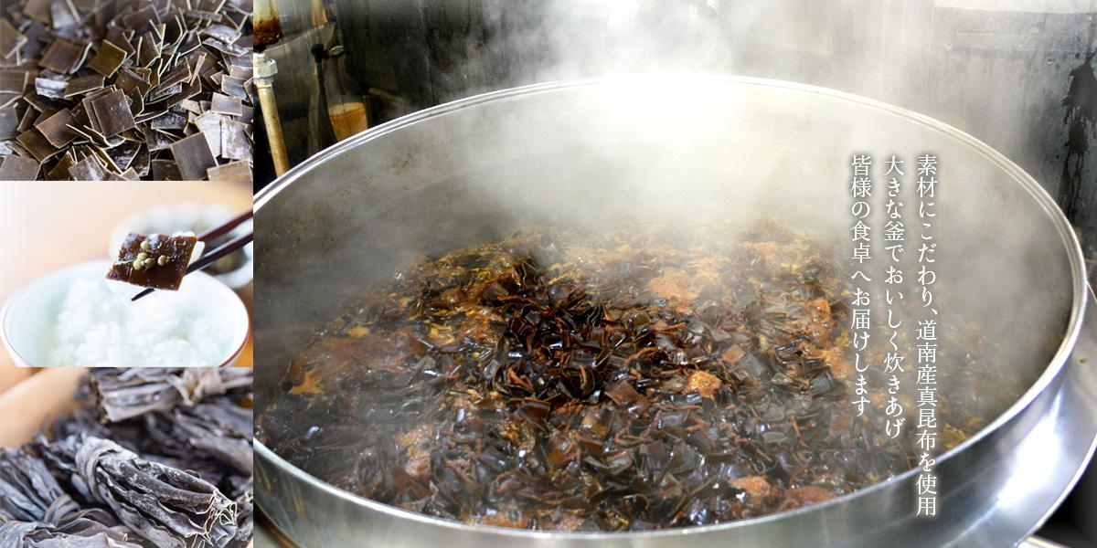 素材にこだわり、道南産真昆布を使用 大きな釜でおいしく炊きあげ、皆様の食卓へお届けします
